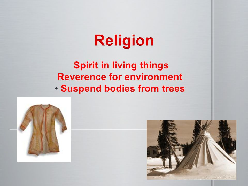 Spirit in living things Spirit in living things Reverence for environment Suspend bodies from trees Suspend bodies from trees