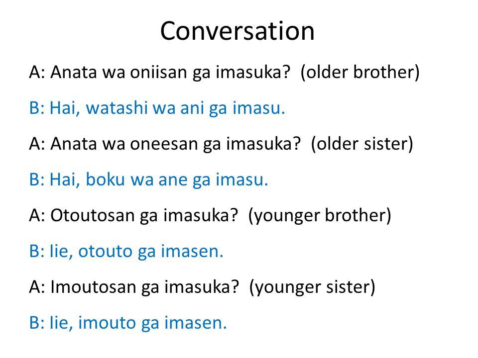 Conversation A: Anata wa oniisan ga imasuka. (older brother) B: Hai, watashi wa ani ga imasu.