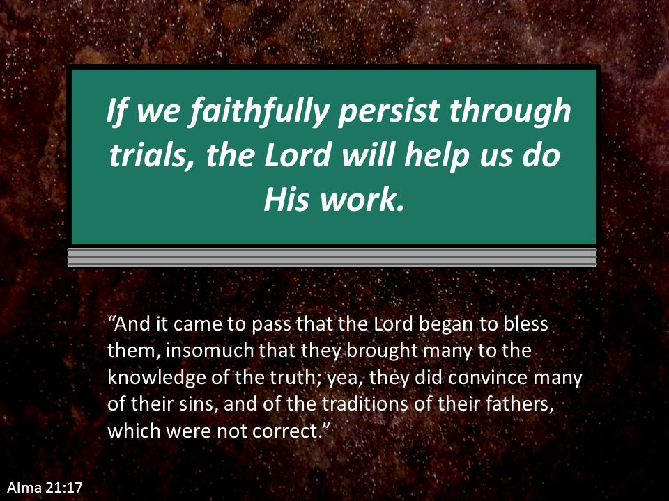 Alma 21:17 If we faithfully persist through trials, the Lord will help us do His work.