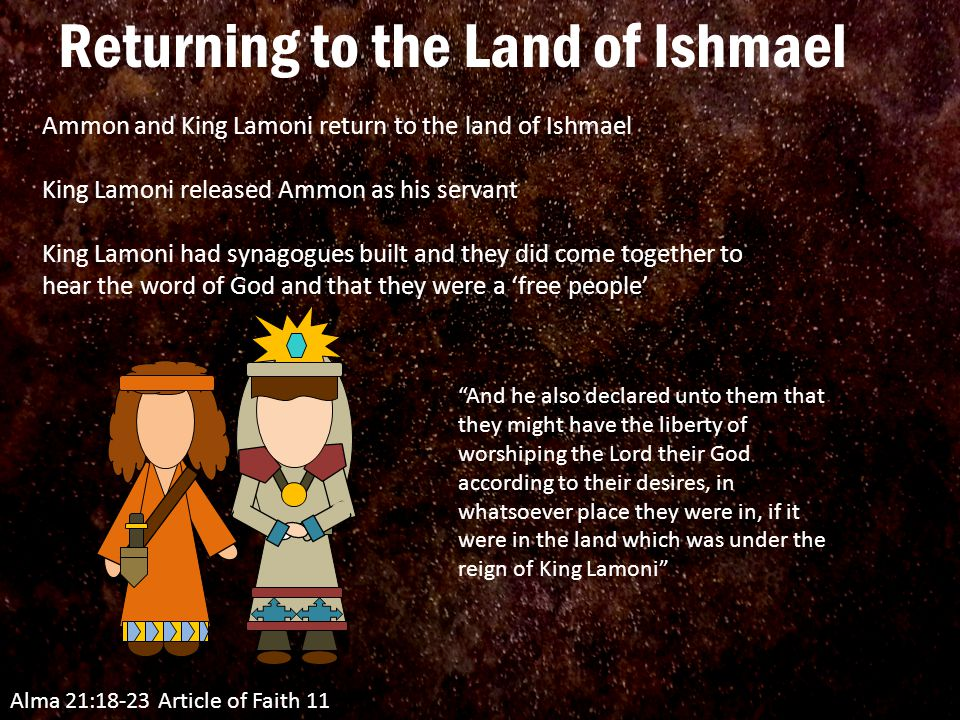 Alma 21:18-23 Article of Faith 11 Ammon and King Lamoni return to the land of Ishmael King Lamoni released Ammon as his servant King Lamoni had synagogues built and they did come together to hear the word of God and that they were a 'free people' And he also declared unto them that they might have the liberty of worshiping the Lord their God according to their desires, in whatsoever place they were in, if it were in the land which was under the reign of King Lamoni Returning to the Land of Ishmael