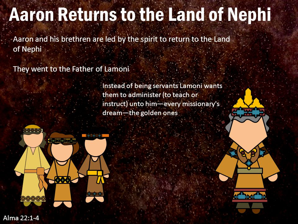 Alma 22:1-4 Aaron and his brethren are led by the spirit to return to the Land of Nephi They went to the Father of Lamoni Instead of being servants Lamoni wants them to administer (to teach or instruct) unto him—every missionary s dream—the golden ones Aaron Returns to the Land of Nephi