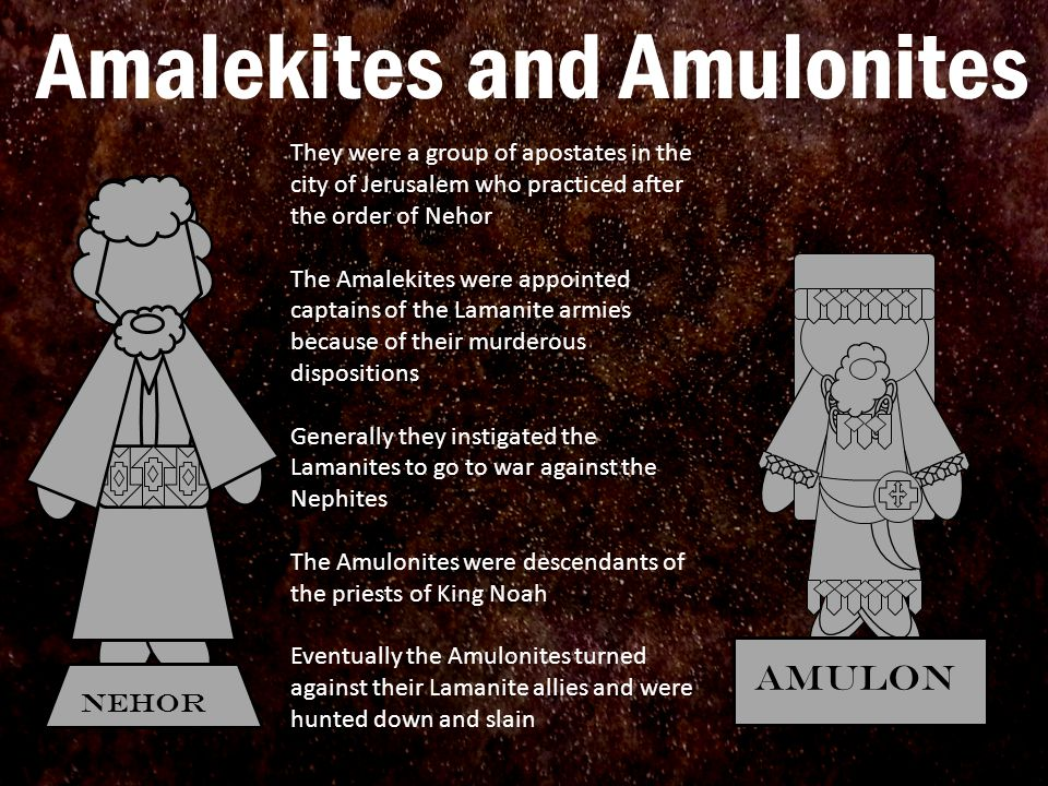 Amalekites and Amulonites They were a group of apostates in the city of Jerusalem who practiced after the order of Nehor The Amalekites were appointed captains of the Lamanite armies because of their murderous dispositions Generally they instigated the Lamanites to go to war against the Nephites The Amulonites were descendants of the priests of King Noah Eventually the Amulonites turned against their Lamanite allies and were hunted down and slain AMULON Nehor