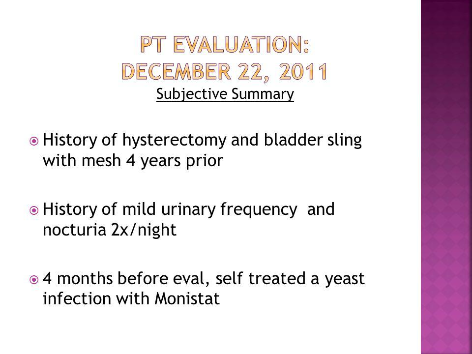  At eval: pt could not sit or walk prolonged, wear tight clothing/jeans, or tolerate intercourse  Urethral pressure with sitting  Severe pain at vestibule, worsened by touch, and worst at night  Pain rated as 10/10 without neurontin and 3/10 with meds (300 mg TID)