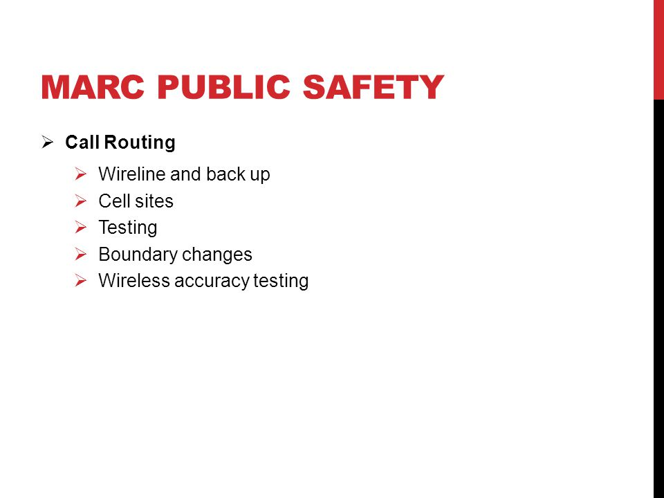 MARC PUBLIC SAFETY  Call Routing  Wireline and back up  Cell sites  Testing  Boundary changes  Wireless accuracy testing