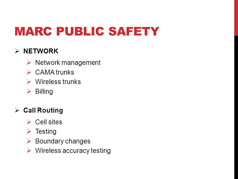 MARC PUBLIC SAFETY  NETWORK  Network management  CAMA trunks  Wireless trunks  Billing  Call Routing  Cell sites  Testing  Boundary changes  Wireless accuracy testing