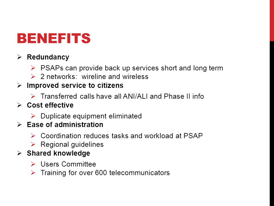BENEFITS  Redundancy  PSAPs can provide back up services short and long term  2 networks: wireline and wireless  Improved service to citizens  Transferred calls have all ANI/ALI and Phase II info  Cost effective  Duplicate equipment eliminated  Ease of administration  Coordination reduces tasks and workload at PSAP  Regional guidelines  Shared knowledge  Users Committee  Training for over 600 telecommunicators