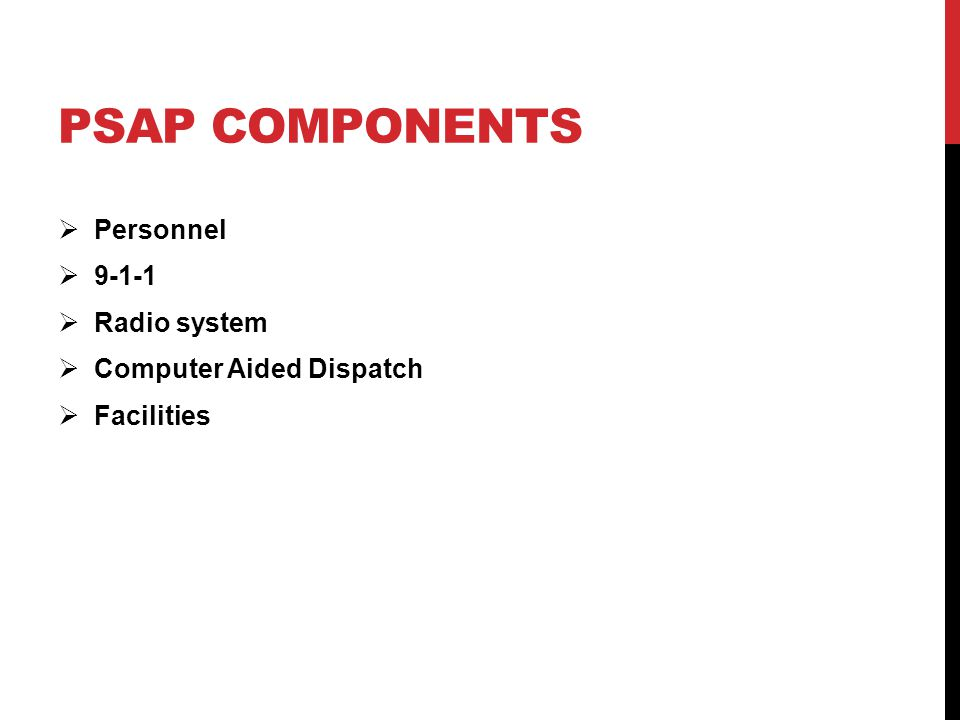 PSAP COMPONENTS  Personnel  9-1-1  Radio system  Computer Aided Dispatch  Facilities