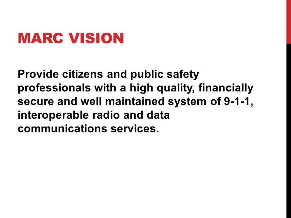 MARC VISION Provide citizens and public safety professionals with a high quality, financially secure and well maintained system of 9-1-1, interoperable radio and data communications services.