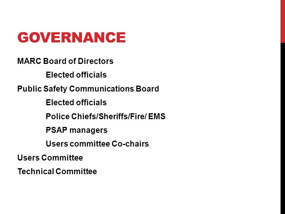 GOVERNANCE MARC Board of Directors Elected officials Public Safety Communications Board Elected officials Police Chiefs/Sheriffs/Fire/ EMS PSAP managers Users committee Co-chairs Users Committee Technical Committee