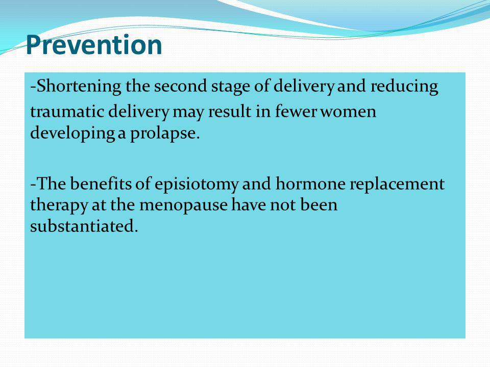 Prevention -Shortening the second stage of delivery and reducing traumatic delivery may result in fewer women developing a prolapse. -The benefits of