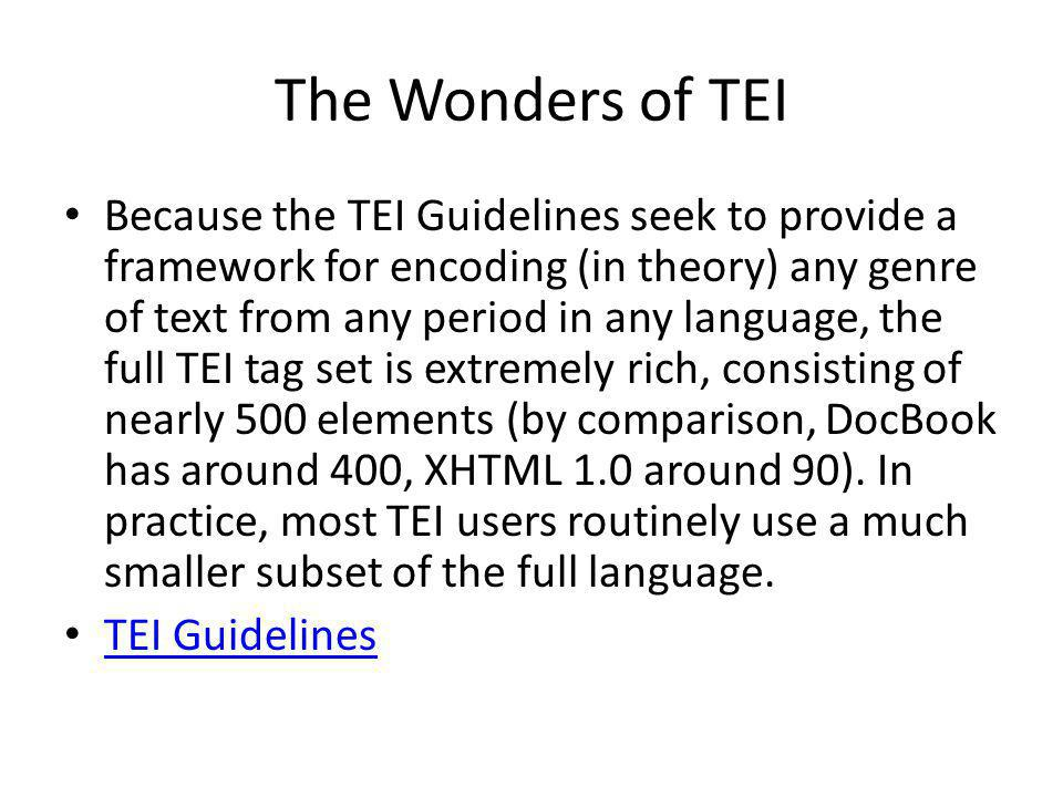 The Wonders of TEI Because the TEI Guidelines seek to provide a framework for encoding (in theory) any genre of text from any period in any language, the full TEI tag set is extremely rich, consisting of nearly 500 elements (by comparison, DocBook has around 400, XHTML 1.0 around 90).