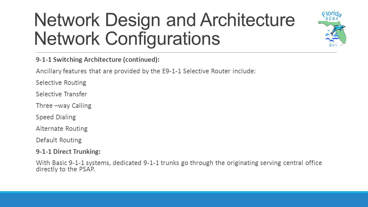 Network Design and Architecture Network Configurations 9-1-1 Switching Architecture (continued): Ancillary features that are provided by the E9-1-1 Selective Router include: Selective Routing Selective Transfer Three –way Calling Speed Dialing Alternate Routing Default Routing 9-1-1 Direct Trunking: With Basic 9-1-1 systems, dedicated 9-1-1 trunks go through the originating serving central office directly to the PSAP.