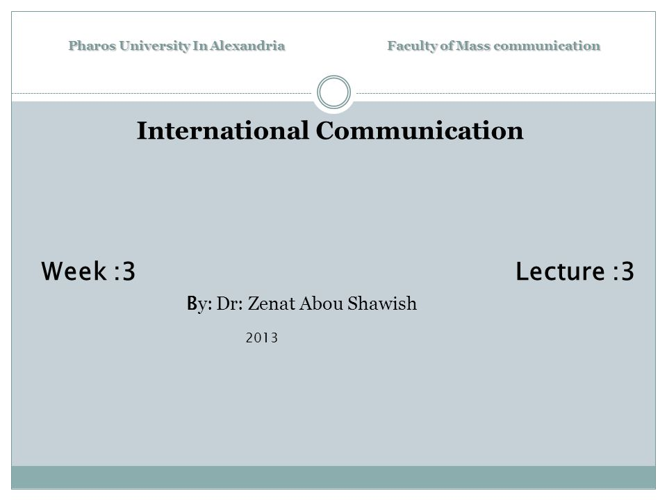 Pharos University In Alexandria Faculty of Mass communication International Communication Week :3 Lecture :3 B y: Dr: Zenat Abou Shawish 2013