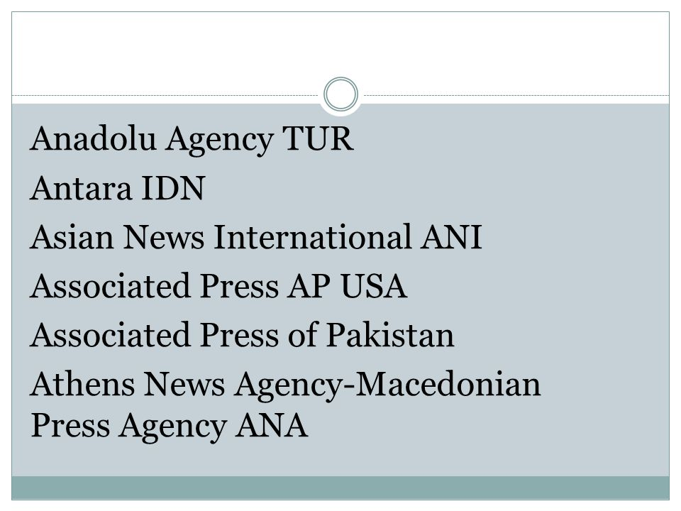 Anadolu Agency TUR Antara IDN Asian News International ANI Associated Press AP USA Associated Press of Pakistan Athens News Agency-Macedonian Press Agency ANA