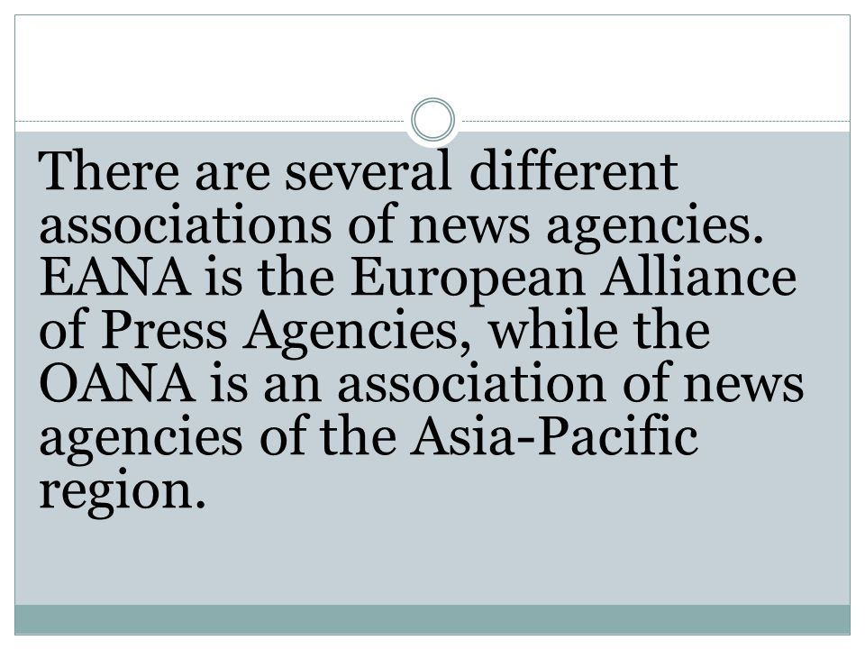 There are several different associations of news agencies. EANA is the European Alliance of Press Agencies, while the OANA is an association of news a
