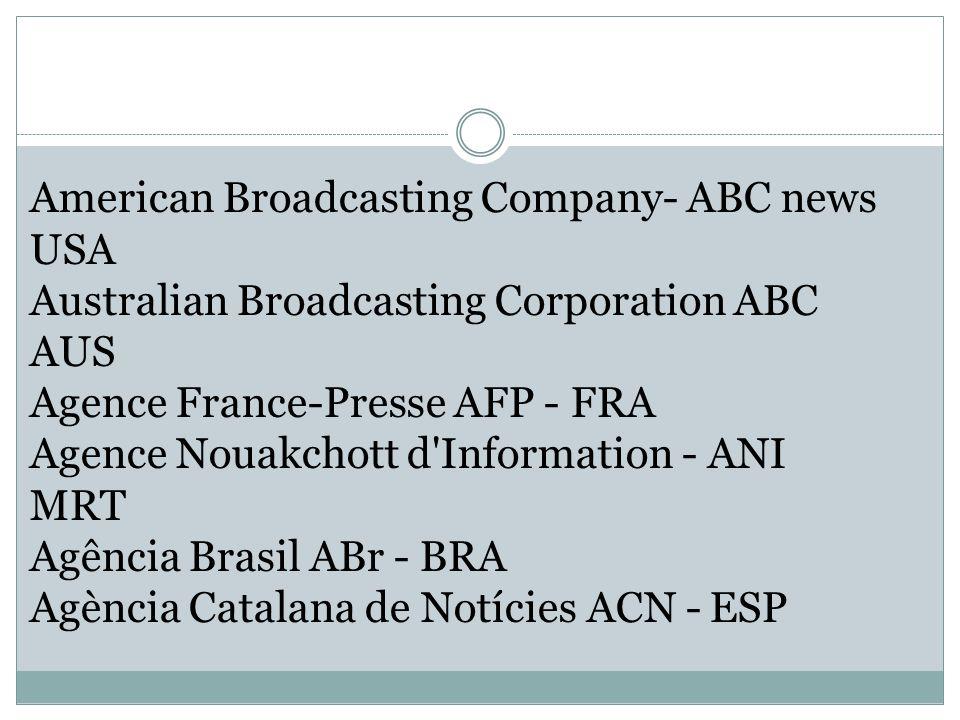 American Broadcasting Company- ABC news USA Australian Broadcasting Corporation ABC AUS Agence France-Presse AFP - FRA Agence Nouakchott d Information - ANI MRT Agência Brasil ABr - BRA Agència Catalana de Notícies ACN - ESP