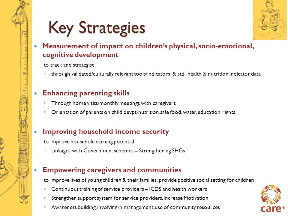 Key Strategies Measurement of impact on children's physical, socio-emotional, cognitive development to track and strategise ◦ through validated/culturally relevant tools/indicators & std health & nutrition indicator data Enhancing parenting skills ◦ Through home visits/monthly meetings with caregivers ◦ Orientation of parents on child devpt-nutrition, safe food, water, education, rights… Improving household income security to improve household earning potential ◦ Linkages with Government schemes – Strengthening SHGs Empowering caregivers and communities to improve lives of young children & their families, provide positive social setting for children ◦ Continuous training of service providers – ICDS and health workers ◦ Strengthen support system for service providers, Increase Motivation ◦ Awareness building, involving in management, use of community resources