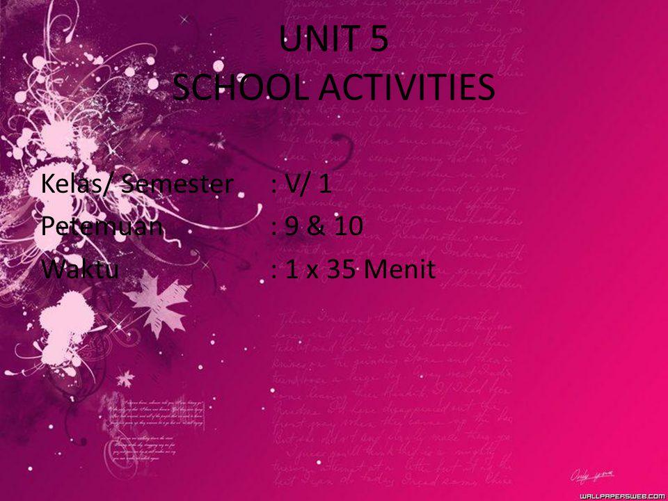 UNIT 5 SCHOOL ACTIVITIES Kelas/ Semester: V/ 1 Petemuan: 9 & 10 Waktu : 1 x 35 Menit