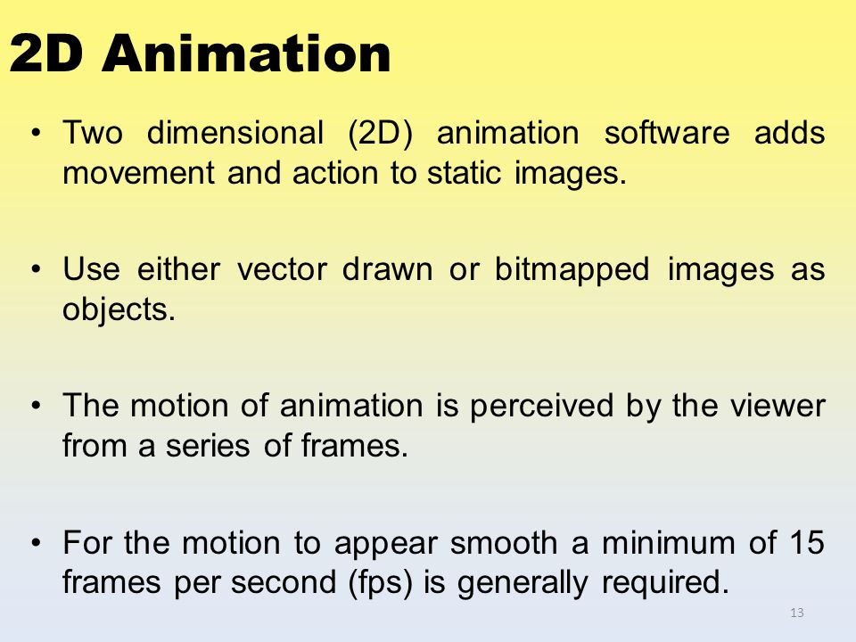 2D Animation Two dimensional (2D) animation software adds movement and action to static images. Use either vector drawn or bitmapped images as objects