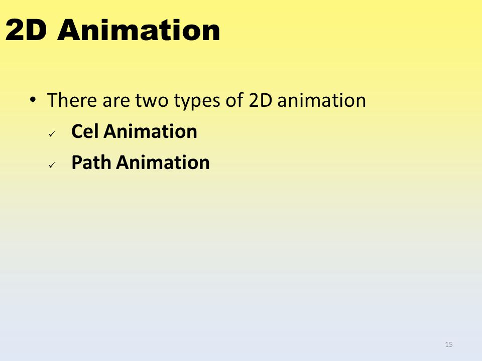 2D Animation There are two types of 2D animation Cel Animation Path Animation 15
