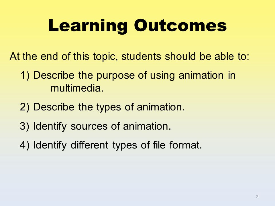 Learning Outcomes At the end of this topic, students should be able to: 1) Describe the purpose of using animation in multimedia. 2) Describe the type