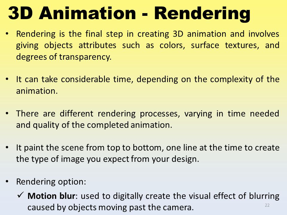 3D Animation - Rendering Rendering is the final step in creating 3D animation and involves giving objects attributes such as colors, surface textures,