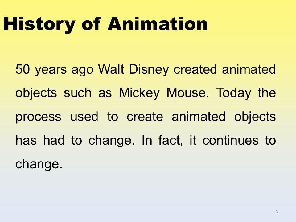 History of Animation 50 years ago Walt Disney created animated objects such as Mickey Mouse. Today the process used to create animated objects has had
