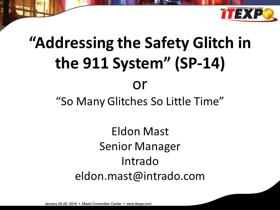 Addressing the Safety Glitch in the 911 System (SP-14) or So Many Glitches So Little Time Eldon Mast Senior Manager Intrado eldon.mast@intrado.com