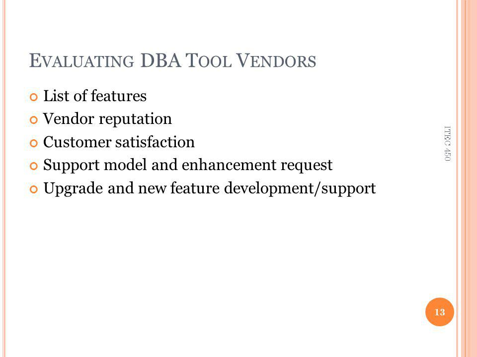 E VALUATING DBA T OOL V ENDORS List of features Vendor reputation Customer satisfaction Support model and enhancement request Upgrade and new feature development/support 13 ITEC 450