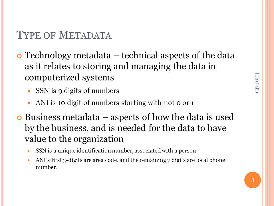 T YPE OF M ETADATA Technology metadata – technical aspects of the data as it relates to storing and managing the data in computerized systems SSN is 9 digits of numbers ANI is 10 digit of numbers starting with not 0 or 1 Business metadata – aspects of how the data is used by the business, and is needed for the data to have value to the organization SSN is a unique identification number, associated with a person ANI's first 3-digits are area code, and the remaining 7 digits are local phone number.