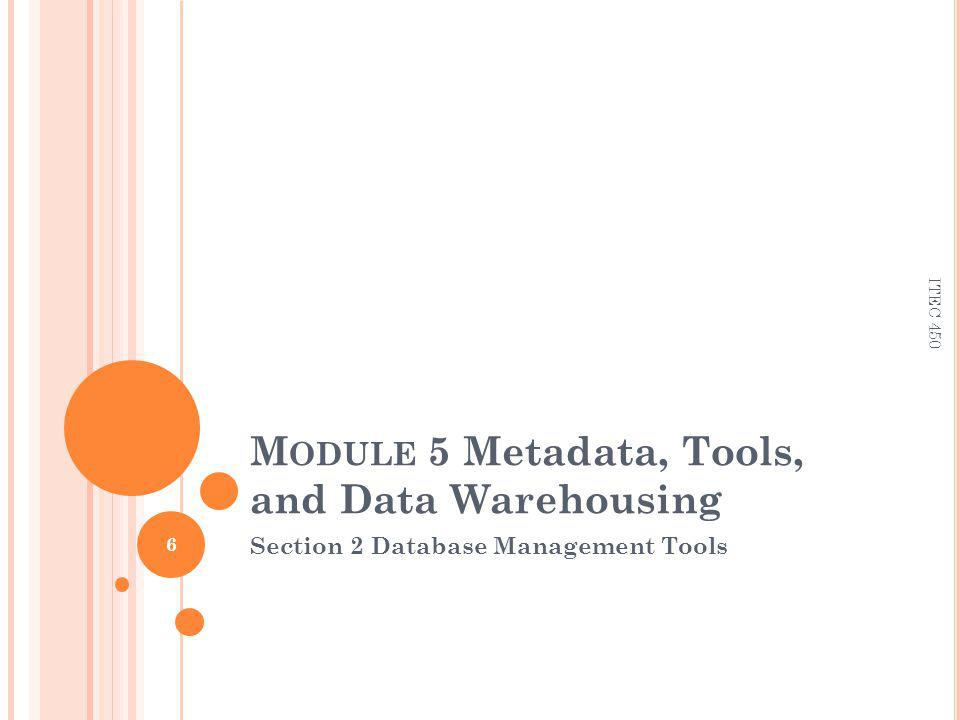 M ODULE 5 Metadata, Tools, and Data Warehousing Section 2 Database Management Tools 6 ITEC 450