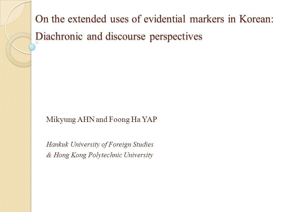 On the extended uses of evidential markers in Korean: Diachronic and discourse perspectives On the extended uses of evidential markers in Korean: Diachronic and discourse perspectives Mikyung AHN and Foong Ha YAP Hankuk University of Foreign Studies & Hong Kong Polytechnic University