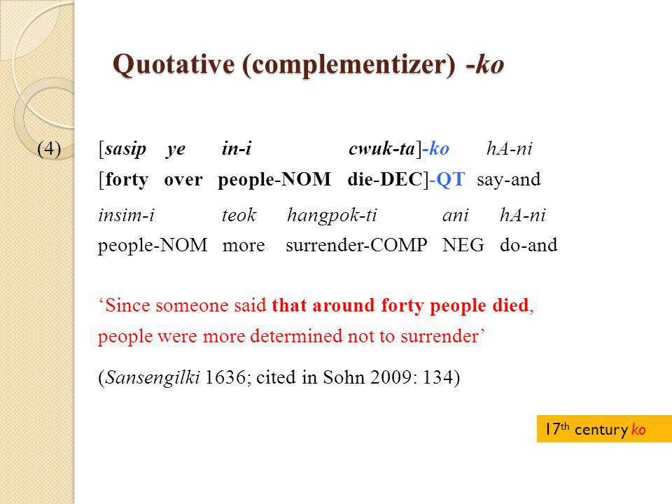 Quotative (complementizer) -ko (4)[sasip ye in-i cwuk-ta]-ko hA-ni [forty over people-NOM die-DEC]-QT say-and insim-i teok hangpok-ti ani hA-ni people-NOM more surrender-COMP NEG do-and 'Since someone said that around forty people died, people were more determined not to surrender' (Sansengilki 1636; cited in Sohn 2009: 134) 17 th century ko