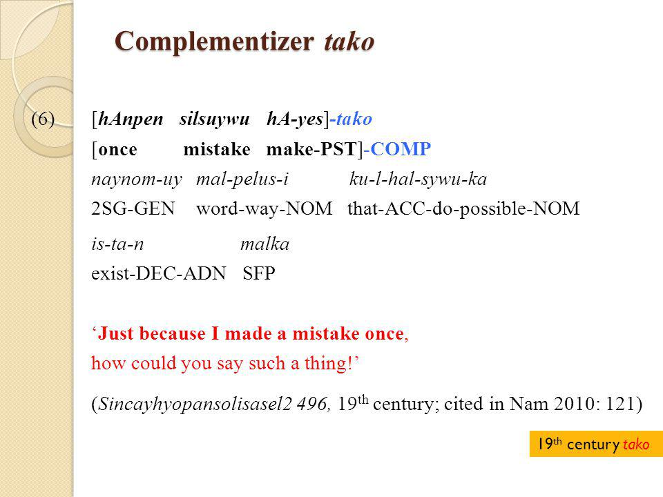 Complementizer tako Complementizer tako (6)[hAnpen silsuywu hA-yes]-tako [once mistake make-PST]-COMP naynom-uy mal-pelus-i ku-l-hal-sywu-ka 2SG-GEN word-way-NOM that-ACC-do-possible-NOM is-ta-n malka exist-DEC-ADN SFP 'Just because I made a mistake once, how could you say such a thing!' (Sincayhyopansolisasel2 496, 19 th century; cited in Nam 2010: 121) 19 th century tako