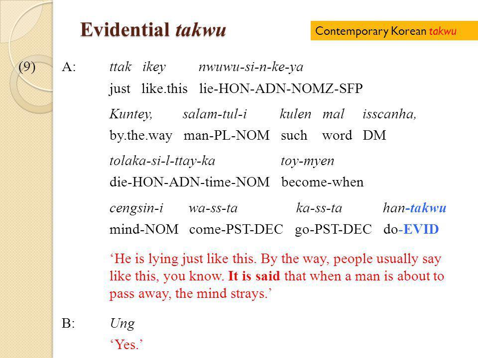 Evidential takwu (9)A:ttak ikey nwuwu-si-n-ke-ya just like.this lie-HON-ADN-NOMZ-SFP Kuntey, salam-tul-i kulen mal isscanha, by.the.way man-PL-NOM such word DM tolaka-si-l-ttay-ka toy-myen die-HON-ADN-time-NOM become-when cengsin-i wa-ss-ta ka-ss-ta han-takwu mind-NOM come-PST-DEC go-PST-DEC do-EVID 'He is lying just like this.