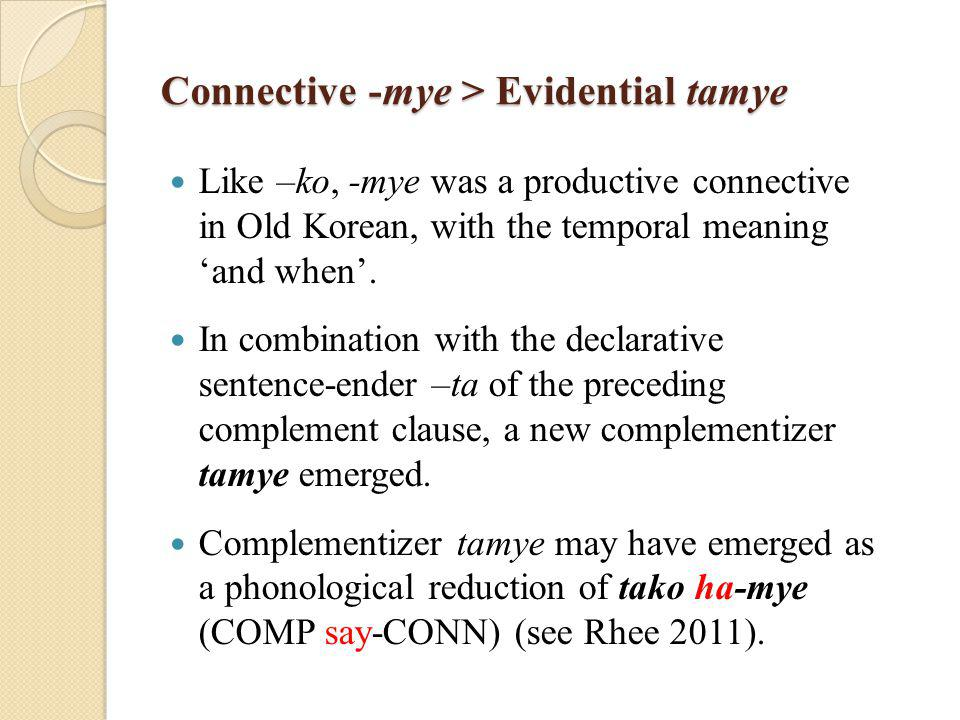 Connective -mye > Evidential tamye Like –ko, -mye was a productive connective in Old Korean, with the temporal meaning 'and when'.