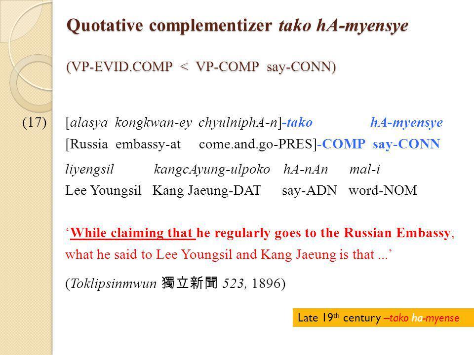 Quotative complementizer tako hA-myensye (VP-EVID.COMP < VP-COMP say-CONN) (17)[alasya kongkwan-ey chyulniphA-n]-tako hA-myensye [Russia embassy-at come.and.go-PRES]-COMP say-CONN liyengsil kangcAyung-ulpoko hA-nAn mal-i Lee Youngsil Kang Jaeung-DAT say-ADN word-NOM 'While claiming that he regularly goes to the Russian Embassy, what he said to Lee Youngsil and Kang Jaeung is that...' (Toklipsinmwun 獨立新聞 523, 1896) Late 19 th century –tako ha-myense