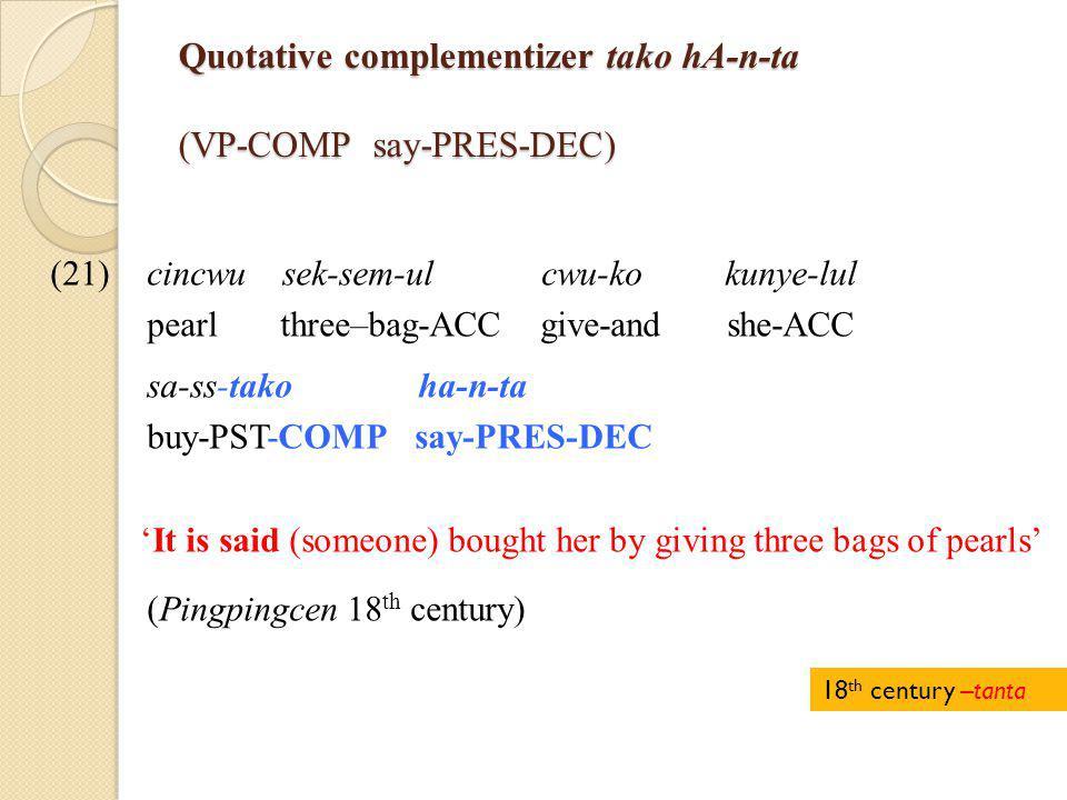 Quotative complementizer tako hA-n-ta (VP-COMP say-PRES-DEC) (21)cincwu sek-sem-ul cwu-ko kunye-lul pearl three–bag-ACC give-and she-ACC sa-ss-tako ha-n-ta buy-PST-COMP say-PRES-DEC 'It is said (someone) bought her by giving three bags of pearls' (Pingpingcen 18 th century) 18 th century –tanta