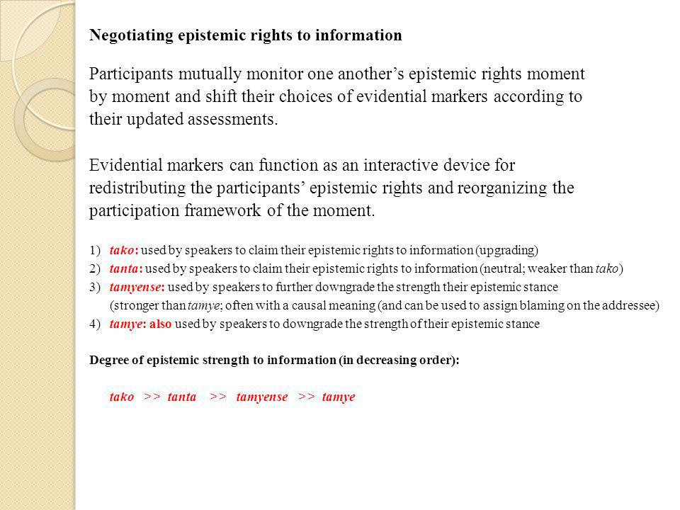 Negotiating epistemic rights to information Participants mutually monitor one another's epistemic rights moment by moment and shift their choices of evidential markers according to their updated assessments.