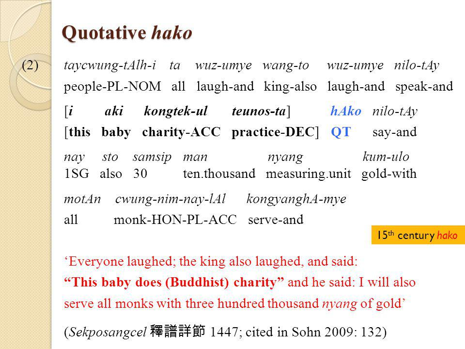 (2)taycwung-tAlh-i ta wuz-umye wang-to wuz-umye nilo-tAy people-PL-NOM all laugh-and king-also laugh-and speak-and [i aki kongtek-ul teunos-ta] hAko nilo-tAy [this baby charity-ACC practice-DEC] QT say-and nay sto samsip man nyang kum-ulo 1SG also 30 ten.thousand measuring.unit gold-with motAn cwung-nim-nay-lAl kongyanghA-mye all monk-HON-PL-ACC serve-and 'Everyone laughed; the king also laughed, and said: This baby does (Buddhist) charity and he said: I will also serve all monks with three hundred thousand nyang of gold' (Sekposangcel 釋譜詳節 1447; cited in Sohn 2009: 132) Quotative hako 15 th century hako