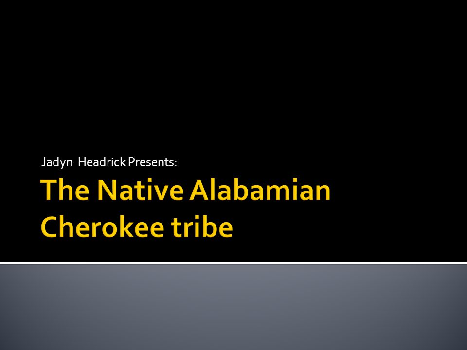  Location  Origin of Cherokee name  Government  Native Alabamian Life  Homes  Appearance  Food  Transportation  Weapons  Arts and Crafts  Language  Traditions and Rituals  Legends  What Did My Tribe Leave Behind  Other Important Facts