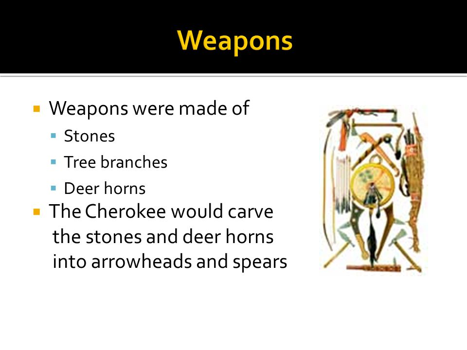  Weapons were made of  Stones  Tree branches  Deer horns  The Cherokee would carve the stones and deer horns into arrowheads and spears
