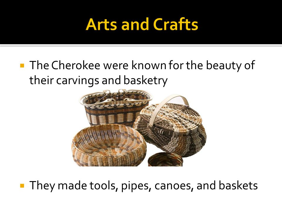  The Cherokee were known for the beauty of their carvings and basketry  They made tools, pipes, canoes, and baskets