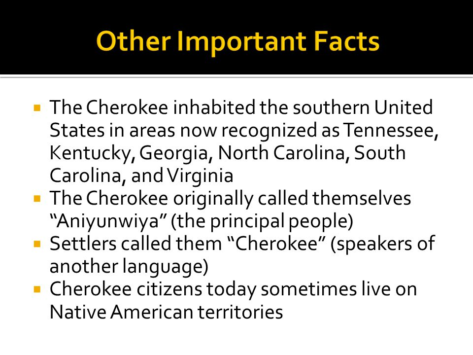  The Cherokee inhabited the southern United States in areas now recognized as Tennessee, Kentucky, Georgia, North Carolina, South Carolina, and Virginia  The Cherokee originally called themselves Aniyunwiya (the principal people)  Settlers called them Cherokee (speakers of another language)  Cherokee citizens today sometimes live on Native American territories