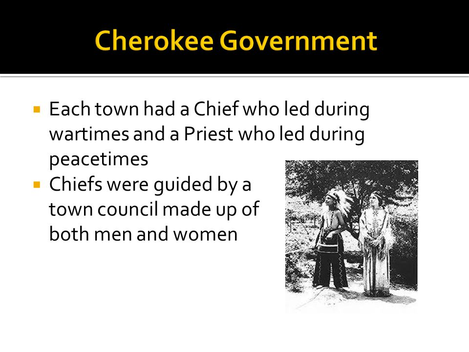  In early times, the Cherokee did not have one Chief who ruled overall  The entire group only met for ceremonies and wars  The post of principal chief was created in the 19 th Century to unify the Cherokee nation