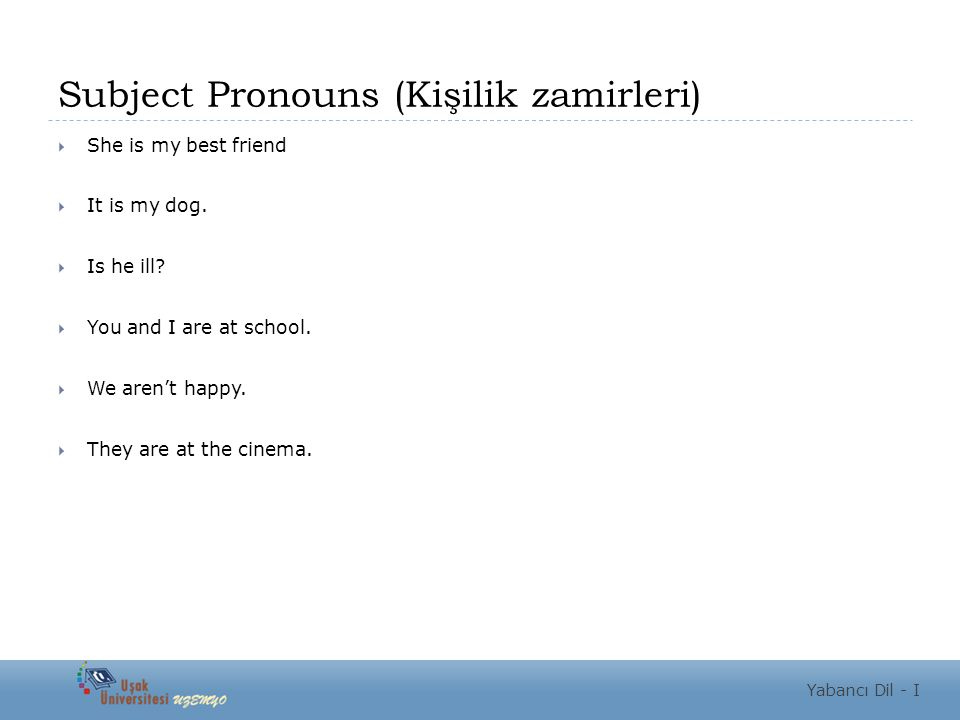 Subject Pronouns (Kişilik zamirleri)  She is my best friend  It is my dog.  Is he ill?  You and I are at school.  We aren't happy.  They are at