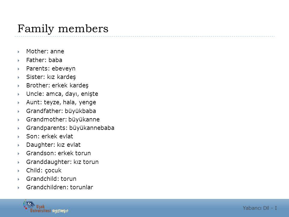 Family members  Mother: anne  Father: baba  Parents: ebeveyn  Sister: kız kardeş  Brother: erkek kardeş  Uncle: amca, dayı, enişte  Aunt: teyze