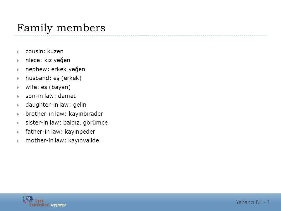 Family members  cousin: kuzen  niece: kız yeğen  nephew: erkek yeğen  husband: eş (erkek)  wife: eş (bayan)  son-in law: damat  daughter-in law