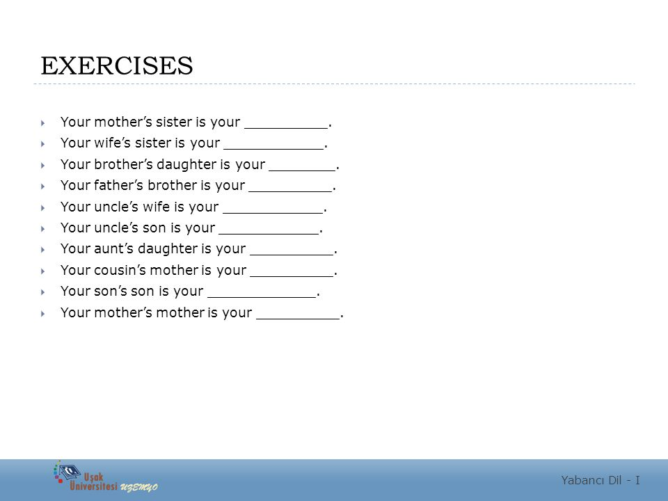 EXERCISES  Your mother's sister is your __________.  Your wife's sister is your ____________.  Your brother's daughter is your ________.  Your fat