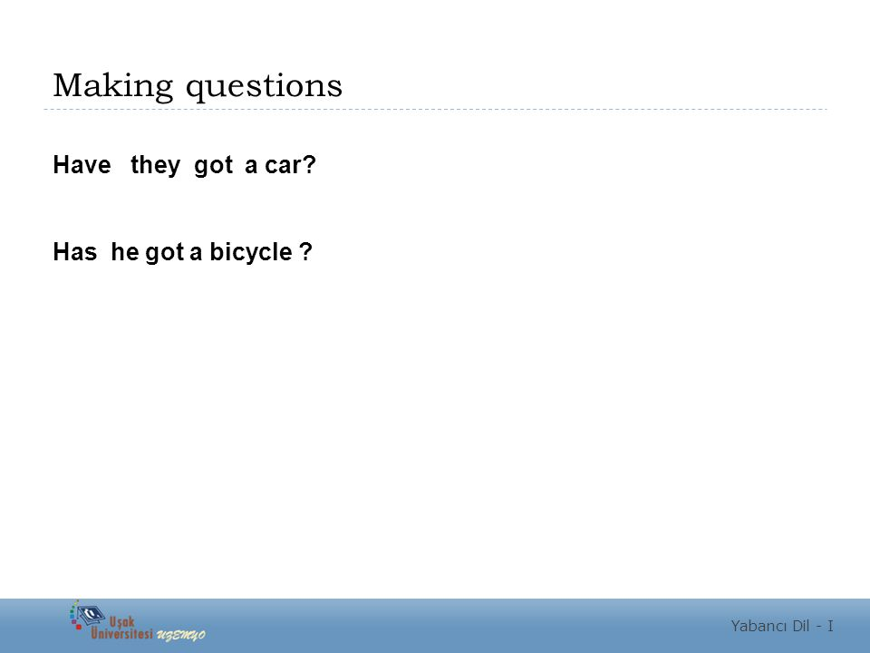 Making questions Have they got a car? Has he got a bicycle ? Yabancı Dil - I